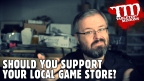 VIDEO: Should You Support Your Local Game Store?